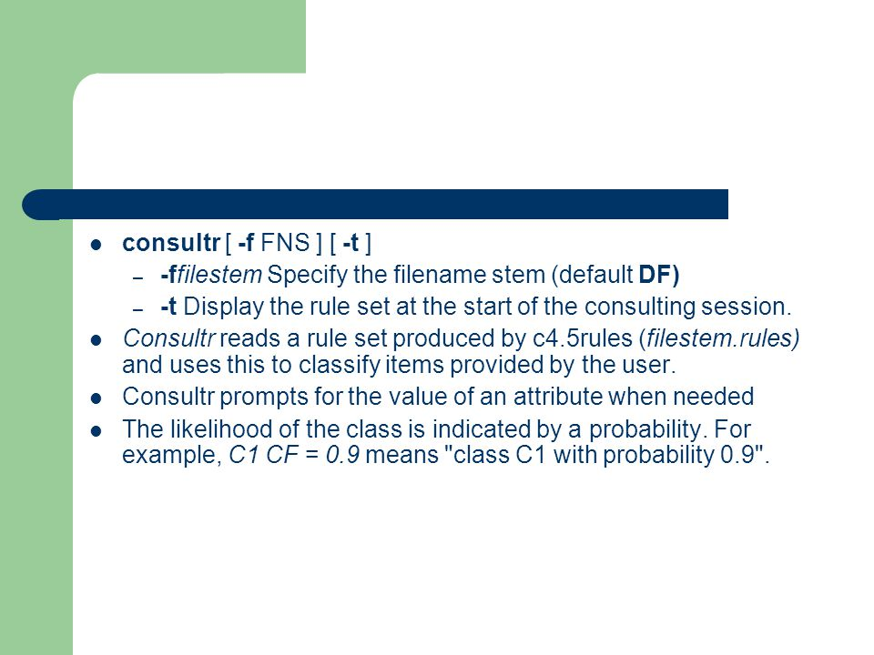consultr [ -f FNS ] [ -t ] -ffilestem Specify the filename stem (default DF) -t Display the rule set at the start of the consulting session.